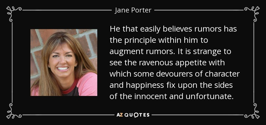 He that easily believes rumors has the principle within him to augment rumors. It is strange to see the ravenous appetite with which some devourers of character and happiness fix upon the sides of the innocent and unfortunate. - Jane Porter