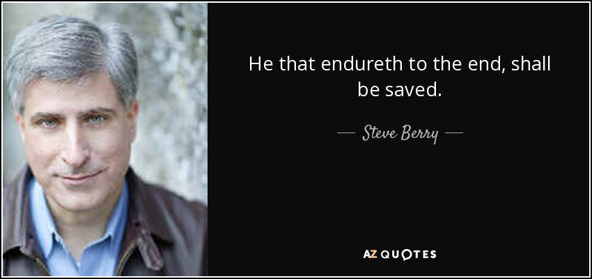 He that endureth to the end, shall be saved. - Steve Berry