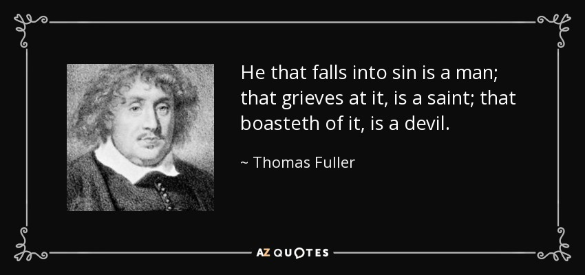 He that falls into sin is a man; that grieves at it, is a saint; that boasteth of it, is a devil. - Thomas Fuller