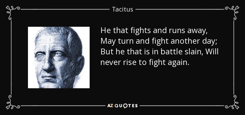 He that fights and runs away, May turn and fight another day; But he that is in battle slain, Will never rise to fight again. - Tacitus