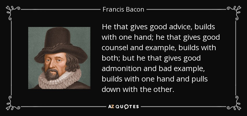 He that gives good advice, builds with one hand; he that gives good counsel and example, builds with both; but he that gives good admonition and bad example, builds with one hand and pulls down with the other. - Francis Bacon