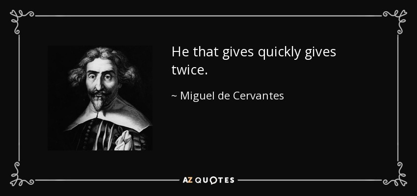He that gives quickly gives twice. - Miguel de Cervantes