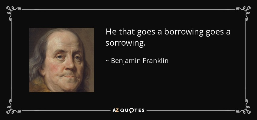 He that goes a borrowing goes a sorrowing. - Benjamin Franklin