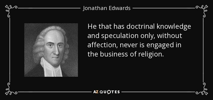He that has doctrinal knowledge and speculation only, without affection, never is engaged in the business of religion. - Jonathan Edwards