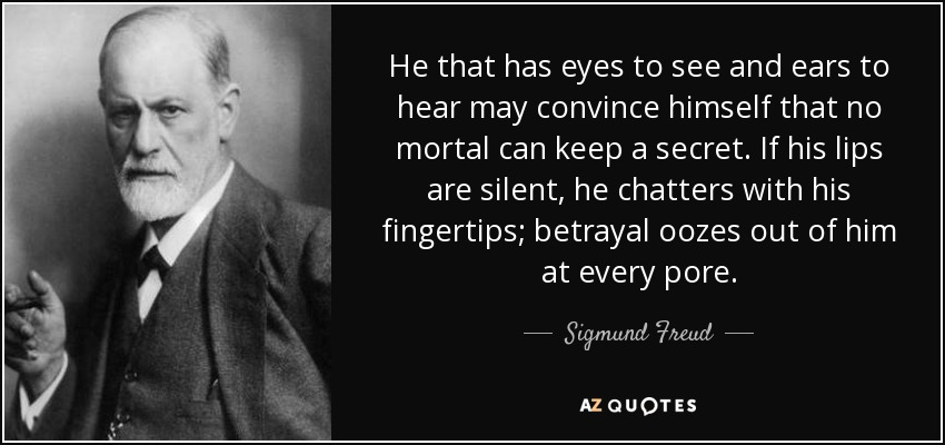 He that has eyes to see and ears to hear may convince himself that no mortal can keep a secret. If his lips are silent, he chatters with his fingertips; betrayal oozes out of him at every pore. - Sigmund Freud