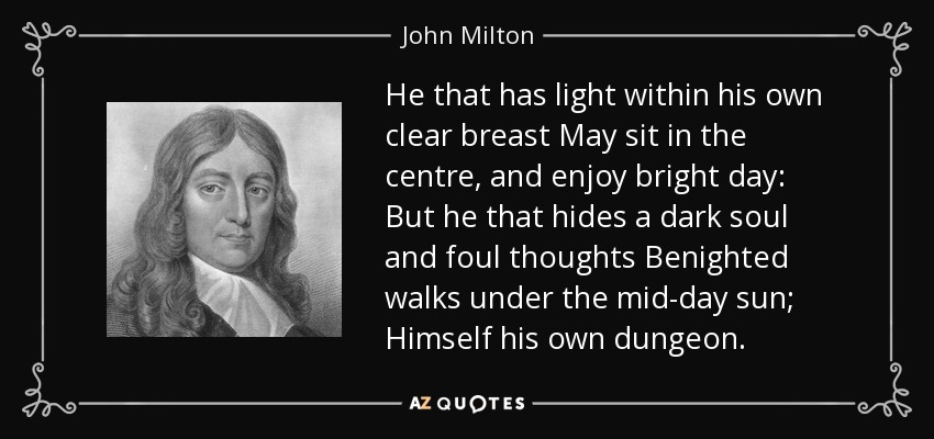 He that has light within his own clear breast May sit in the centre, and enjoy bright day: But he that hides a dark soul and foul thoughts Benighted walks under the mid-day sun; Himself his own dungeon. - John Milton