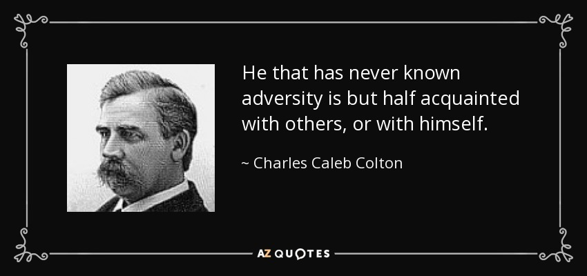 He that has never known adversity is but half acquainted with others, or with himself. - Charles Caleb Colton