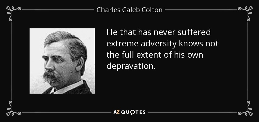 He that has never suffered extreme adversity knows not the full extent of his own depravation. - Charles Caleb Colton