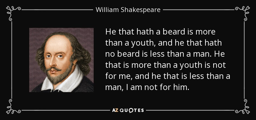 He that hath a beard is more than a youth, and he that hath no beard is less than a man. He that is more than a youth is not for me, and he that is less than a man, I am not for him. - William Shakespeare