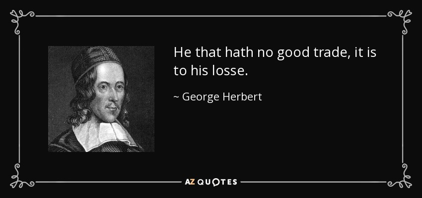 He that hath no good trade, it is to his losse. - George Herbert
