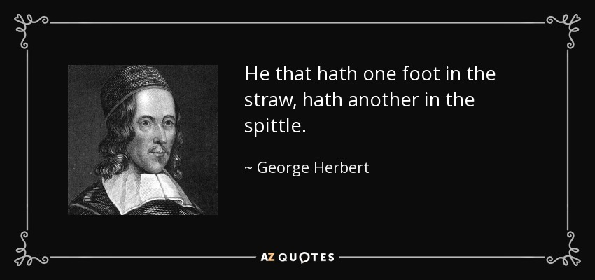 He that hath one foot in the straw, hath another in the spittle. - George Herbert