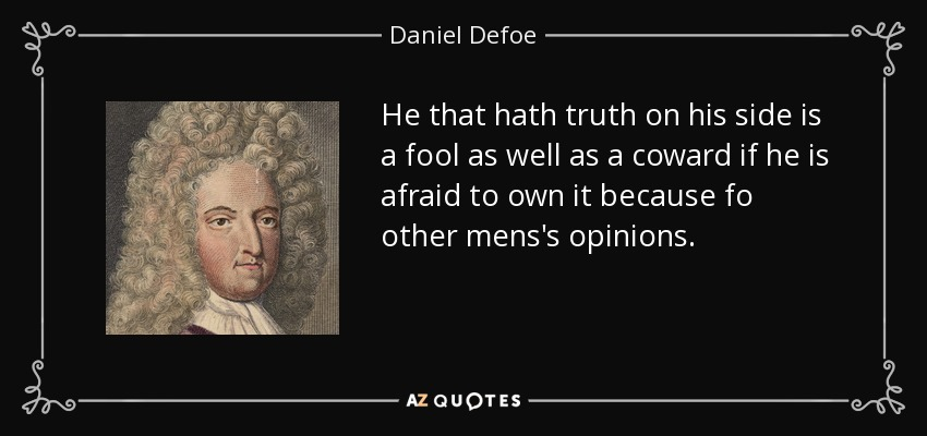He that hath truth on his side is a fool as well as a coward if he is afraid to own it because fo other mens's opinions. - Daniel Defoe