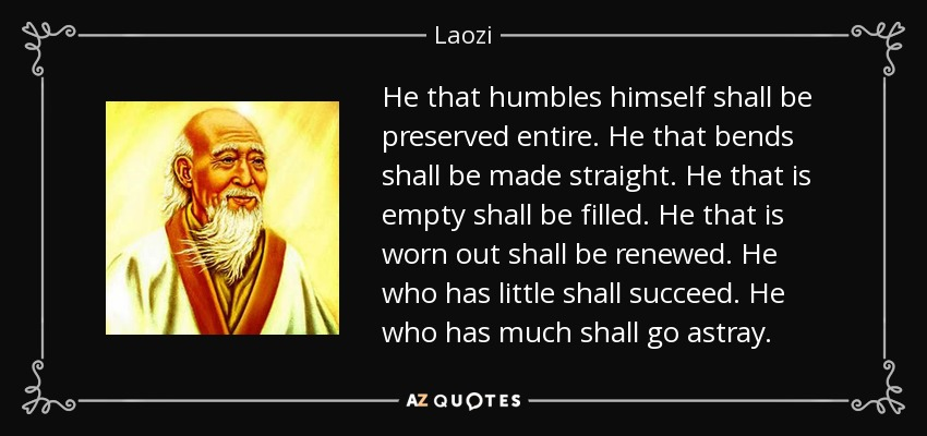He that humbles himself shall be preserved entire. He that bends shall be made straight. He that is empty shall be filled. He that is worn out shall be renewed. He who has little shall succeed. He who has much shall go astray. - Laozi