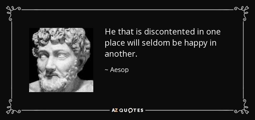 He that is discontented in one place will seldom be happy in another. - Aesop