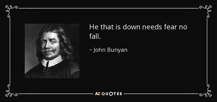 He that is down needs fear no fall. - John Bunyan