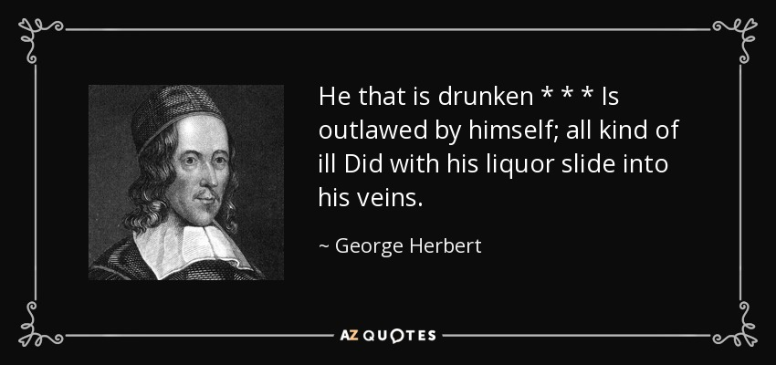 He that is drunken * * * Is outlawed by himself; all kind of ill Did with his liquor slide into his veins. - George Herbert
