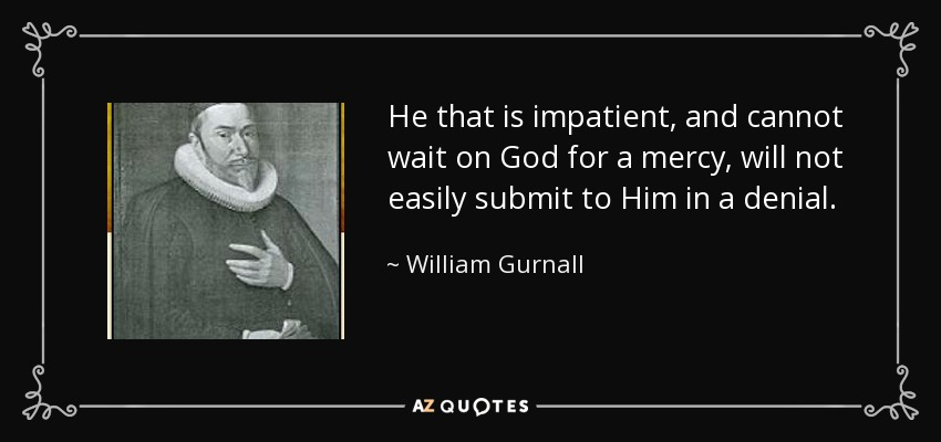 He that is impatient, and cannot wait on God for a mercy, will not easily submit to Him in a denial. - William Gurnall