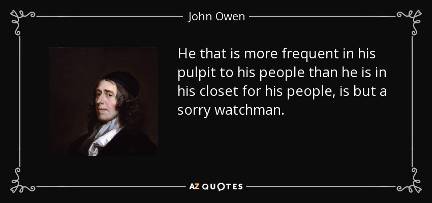 He that is more frequent in his pulpit to his people than he is in his closet for his people, is but a sorry watchman. - John Owen