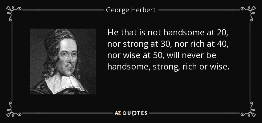 He that is not handsome at 20, nor strong at 30, nor rich at 40, nor wise at 50, will never be handsome, strong, rich or wise. - George Herbert