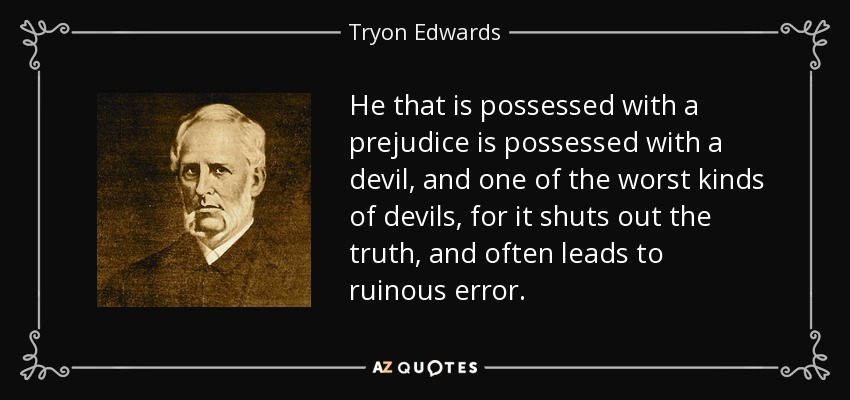 He that is possessed with a prejudice is possessed with a devil, and one of the worst kinds of devils, for it shuts out the truth, and often leads to ruinous error. - Tryon Edwards