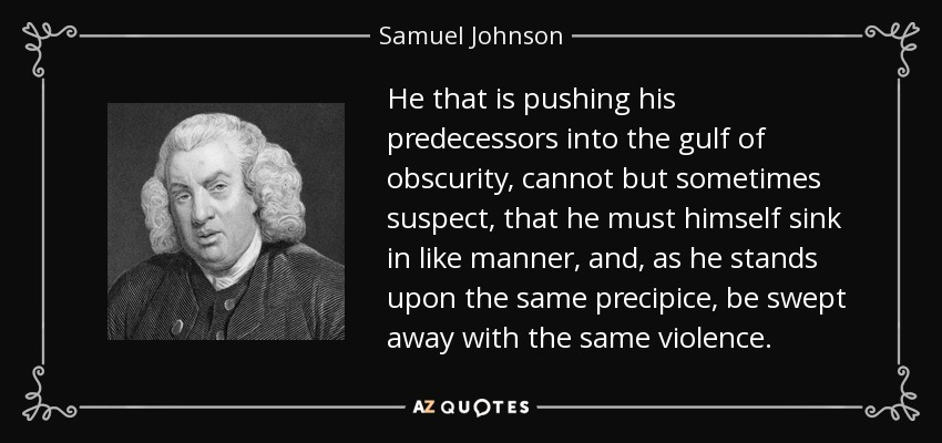 He that is pushing his predecessors into the gulf of obscurity, cannot but sometimes suspect, that he must himself sink in like manner, and, as he stands upon the same precipice, be swept away with the same violence. - Samuel Johnson
