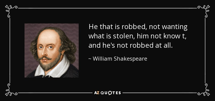 He that is robbed, not wanting what is stolen, him not know t, and he's not robbed at all. - William Shakespeare