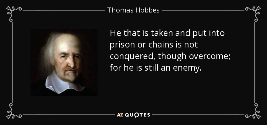 He that is taken and put into prison or chains is not conquered, though overcome; for he is still an enemy. - Thomas Hobbes