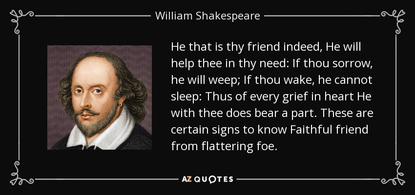 He that is thy friend indeed, He will help thee in thy need: If thou sorrow, he will weep; If thou wake, he cannot sleep: Thus of every grief in heart He with thee does bear a part. These are certain signs to know Faithful friend from flattering foe. - William Shakespeare