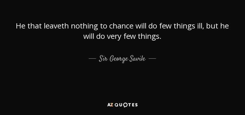 He that leaveth nothing to chance will do few things ill, but he will do very few things. - Sir George Savile, 8th Baronet