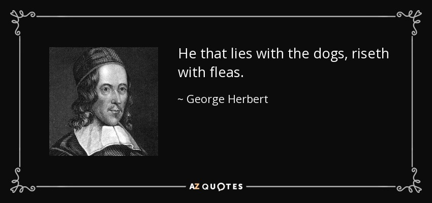 He that lies with the dogs, riseth with fleas. - George Herbert