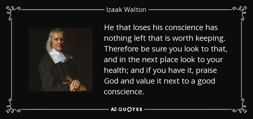 He that loses his conscience has nothing left that is worth keeping. Therefore be sure you look to that, and in the next place look to your health; and if you have it, praise God and value it next to a good conscience. - Izaak Walton