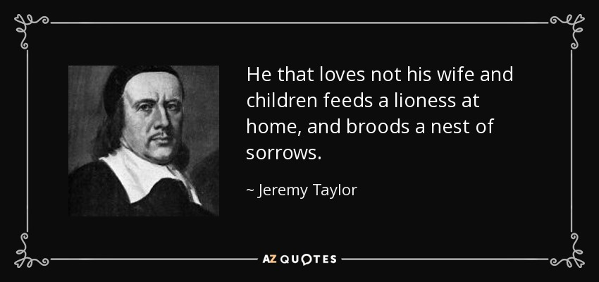 He that loves not his wife and children feeds a lioness at home, and broods a nest of sorrows. - Jeremy Taylor