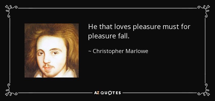 He that loves pleasure must for pleasure fall. - Christopher Marlowe