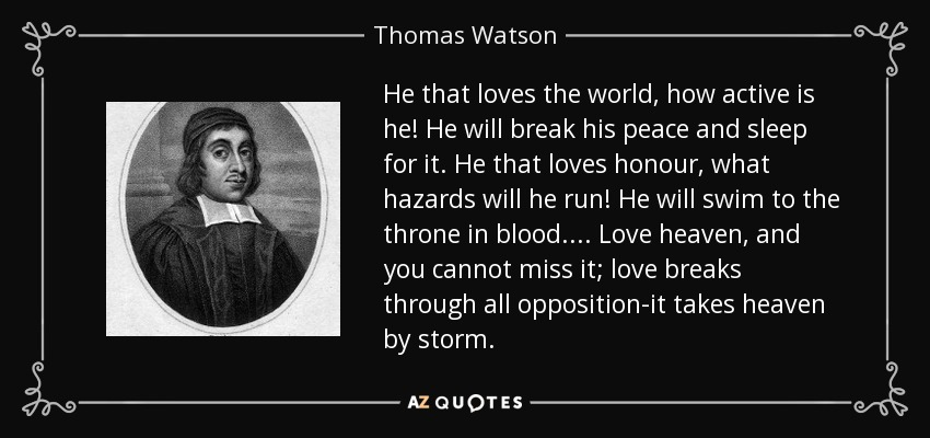 He that loves the world, how active is he! He will break his peace and sleep for it. He that loves honour, what hazards will he run! He will swim to the throne in blood.... Love heaven, and you cannot miss it; love breaks through all opposition-it takes heaven by storm. - Thomas Watson