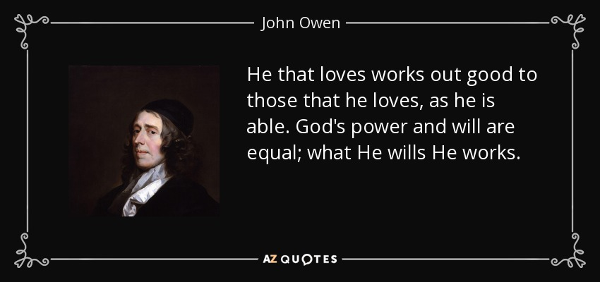 He that loves works out good to those that he loves, as he is able. God's power and will are equal; what He wills He works. - John Owen