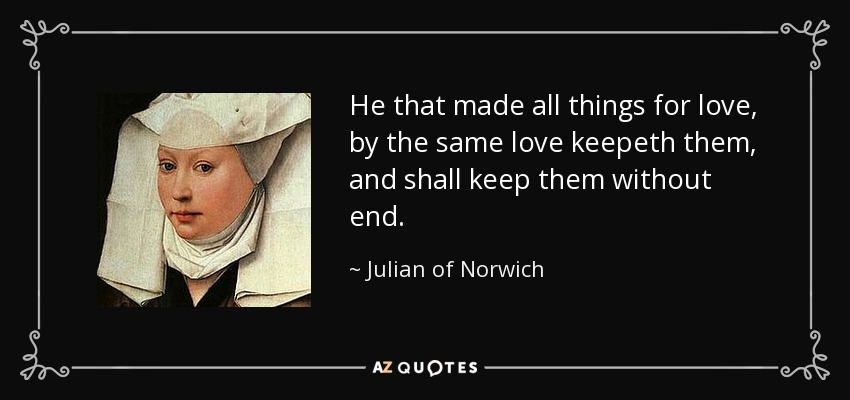 He that made all things for love, by the same love keepeth them, and shall keep them without end. - Julian of Norwich