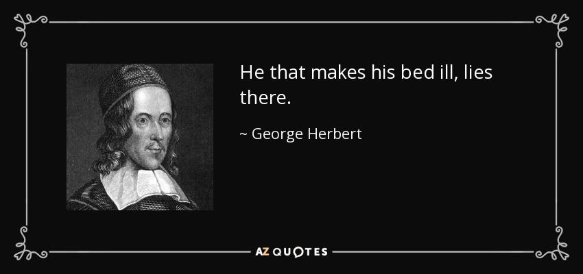He that makes his bed ill, lies there. - George Herbert