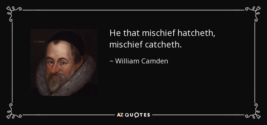 He that mischief hatcheth, mischief catcheth. - William Camden
