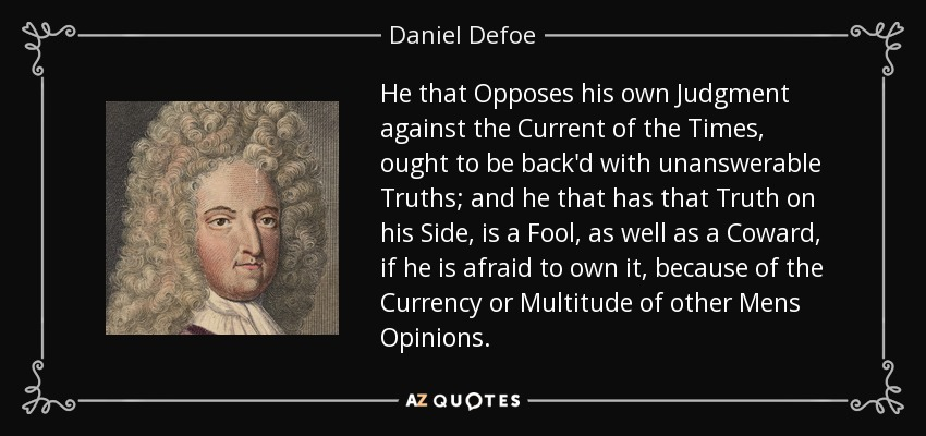 He that Opposes his own Judgment against the Current of the Times, ought to be back'd with unanswerable Truths; and he that has that Truth on his Side, is a Fool, as well as a Coward, if he is afraid to own it, because of the Currency or Multitude of other Mens Opinions. - Daniel Defoe