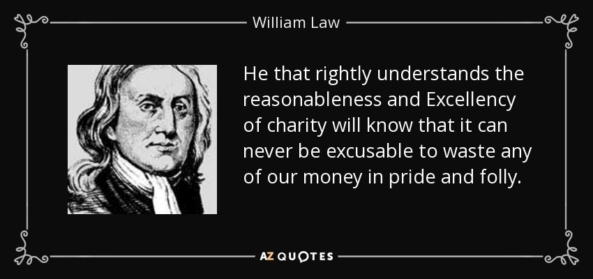 He that rightly understands the reasonableness and Excellency of charity will know that it can never be excusable to waste any of our money in pride and folly. - William Law