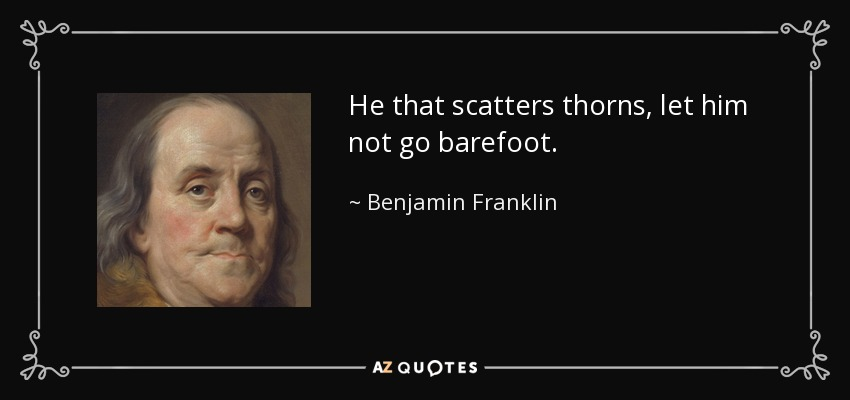 He that scatters thorns, let him not go barefoot. - Benjamin Franklin