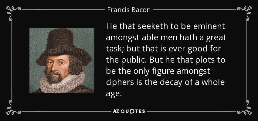 He that seeketh to be eminent amongst able men hath a great task; but that is ever good for the public. But he that plots to be the only figure amongst ciphers is the decay of a whole age. - Francis Bacon