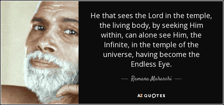 He that sees the Lord in the temple, the living body, by seeking Him within, can alone see Him, the Infinite, in the temple of the universe, having become the Endless Eye. - Ramana Maharshi