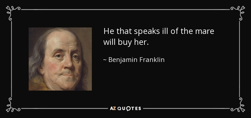 He that speaks ill of the mare will buy her. - Benjamin Franklin