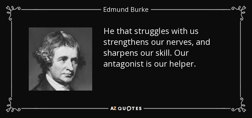 He that struggles with us strengthens our nerves, and sharpens our skill. Our antagonist is our helper. - Edmund Burke