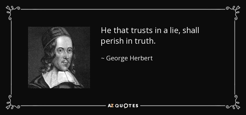He that trusts in a lie, shall perish in truth. - George Herbert