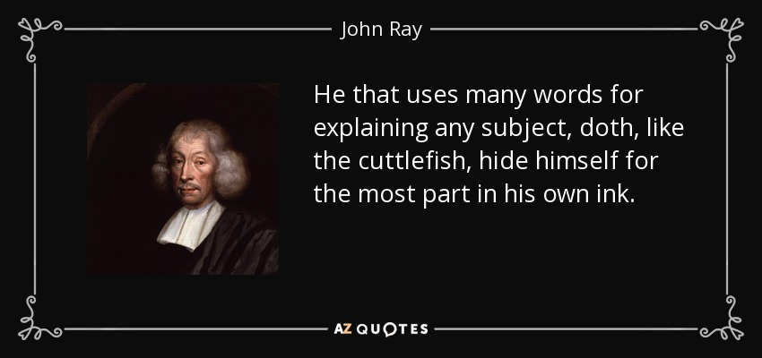 He that uses many words for explaining any subject, doth, like the cuttlefish, hide himself for the most part in his own ink. - John Ray