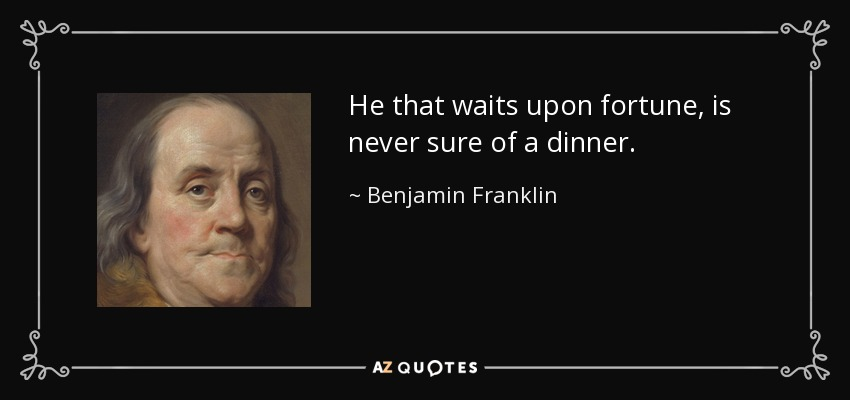 He that waits upon fortune, is never sure of a dinner. - Benjamin Franklin
