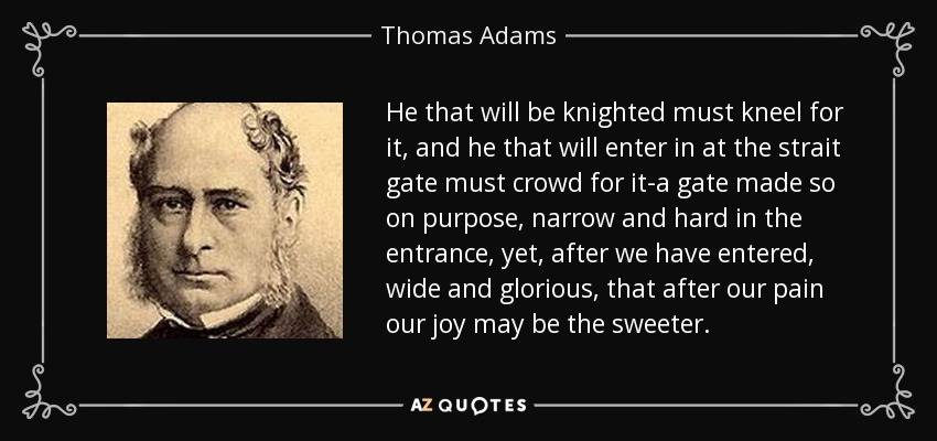 He that will be knighted must kneel for it, and he that will enter in at the strait gate must crowd for it-a gate made so on purpose, narrow and hard in the entrance, yet, after we have entered, wide and glorious, that after our pain our joy may be the sweeter. - Thomas Adams