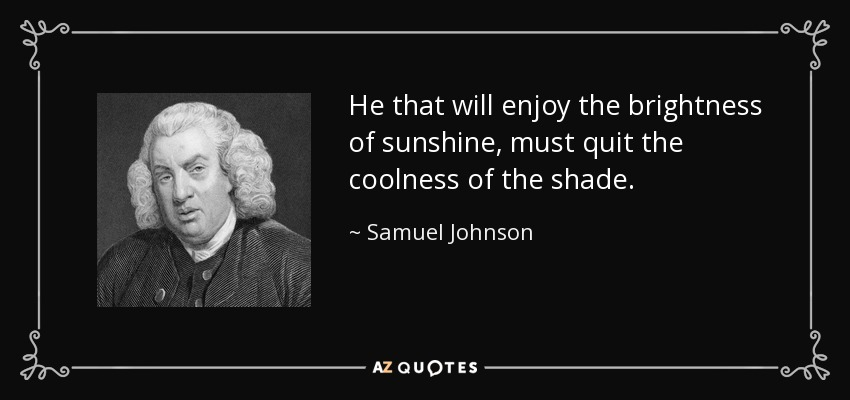 He that will enjoy the brightness of sunshine, must quit the coolness of the shade. - Samuel Johnson